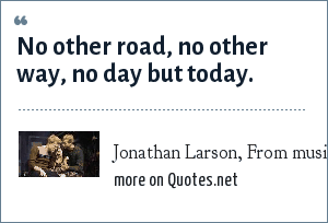 Jonathan Larson, From musical/rock opera: Rent: No other road, no other way, no day but today.