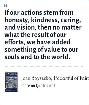 Joan Boysenko, Pocketful of Miracles: If our actions stem from honesty, kindness, caring, and vision, then no matter what the result of our efforts, we have added something of value to our souls and to the world.