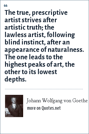 Johann Wolfgang von Goethe: The true, prescriptive artist strives after artistic truth; the lawless artist, following blind instinct, after an appearance of naturalness. The one leads to the highest peaks of art, the other to its lowest depths.