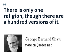 George Bernard Shaw: There is only one religion, though there are a hundred versions of it.