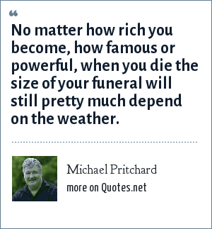 Michael Pritchard: No matter how rich you become, how famous or powerful, when you die the size of your funeral will still pretty much depend on the weather.