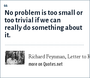 Richard Feynman, Letter to Koichi Mano: No problem is too small or too trivial if we can really do something about it.