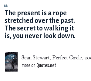 Sean Stewart, Perfect Circle, 2004: The present is a rope stretched over the past. The secret to walking it is, you never look down.