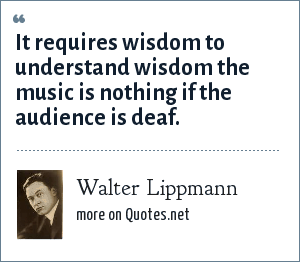 Walter Lippmann: It requires wisdom to understand wisdom the music is nothing if the audience is deaf.