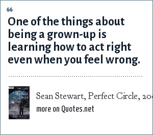 Sean Stewart, Perfect Circle, 2004: One of the things about being a grown-up is learning how to act right even when you feel wrong.