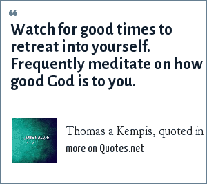 Thomas a Kempis, quoted in the LDS Church News 8/20/2005: Watch for good times to retreat into yourself. Frequently meditate on how good God is to you.