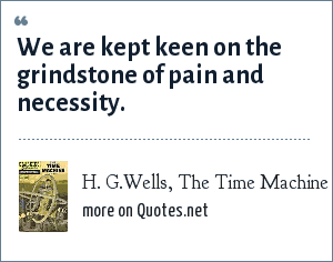H. G.Wells, The Time Machine: We are kept keen on the grindstone of pain and necessity.