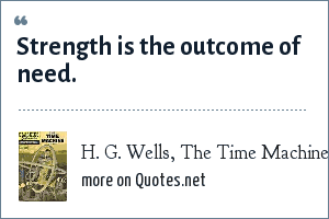 H. G. Wells, The Time Machine: Strength is the outcome of need.