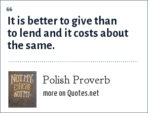 Polish Proverb: It is better to give than to lend and it costs about the same.