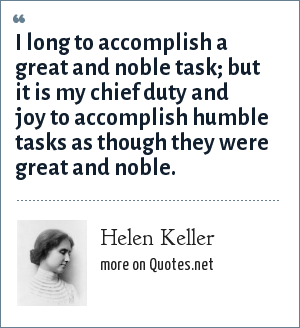 Helen Keller: I long to accomplish a great and noble task; but it is my chief duty and joy to accomplish humble tasks as though they were great and noble.