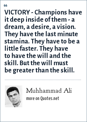 Muhhammad Ali: VICTORY - Champions have it deep inside of them - a dream, a desire, a vision. They have the last minute stamina. They have to be a little faster. They have to have the will and the skill. But the will must be greater than the skill.