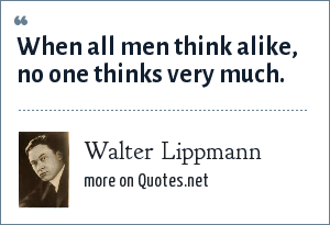 Walter Lippmann: When all men think alike, no one thinks very much.