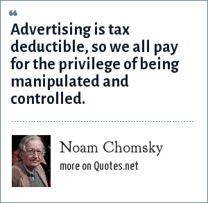 Noam Chomsky: Advertising is tax deductible, so we all pay for the privilege of being manipulated and controlled.