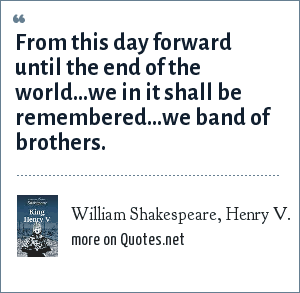 William Shakespeare, Henry V.: From this day forward until the end of the world...we in it shall be remembered...we band of brothers.