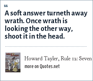 Howard Tayler, Rule 12: Seven Habits of Highly Effective Pirates, Schlock Mercenary: A soft answer turneth away wrath. Once wrath is looking the other way, shoot it in the head.