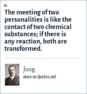 Jung: The meeting of two personalities is like the contact of two chemical substances; if there is any reaction, both are transformed.