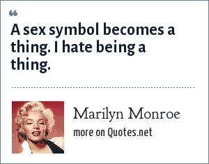 Marilyn Monroe: A sex symbol becomes a thing. I hate being a thing.