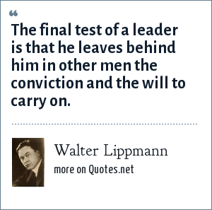 Walter Lippmann: The final test of a leader is that he leaves behind him in other men the conviction and the will to carry on.