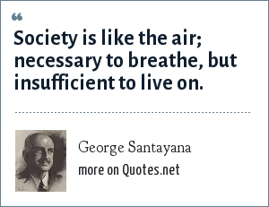 George Santayana: Society is like the air; necessary to breathe, but insufficient to live on.