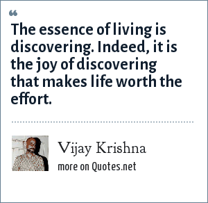 Vijay Krishna: The essence of living is discovering. Indeed, it is the joy of discovering that makes life worth the effort.