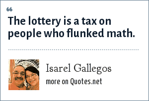 Isarel Gallegos: The lottery is a tax on people who flunked math.