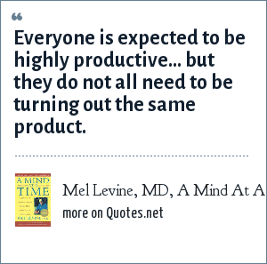 Mel Levine, MD, A Mind At A Time: Everyone is expected to be highly productive... but they do not all need to be turning out the same product.