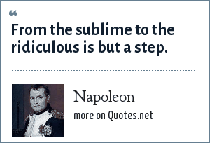 Napoleon: From the sublime to the ridiculous is but a step.