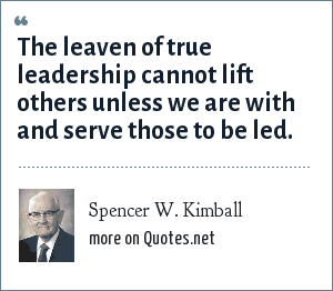 Spencer W. Kimball: The leaven of true leadership cannot lift others unless we are with and serve those to be led.