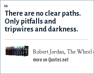 Robert Jordan, The Wheel of Time: There are no clear paths. Only pitfalls and tripwires and darkness.