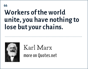 Karl Marx: Workers of the world unite, you have nothing to lose but your chains.