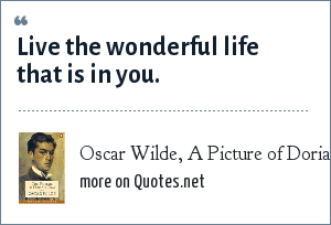 Oscar Wilde, A Picture of Dorian Grey: Live the wonderful life that is in you.