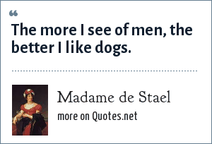Madame de Stael: The more I see of men, the better I like dogs.