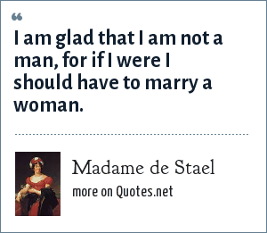 Madame de Stael: I am glad that I am not a man, for if I were I should have to marry a woman.