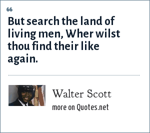 Walter Scott: But search the land of living men, Wher wilst thou find their like again.