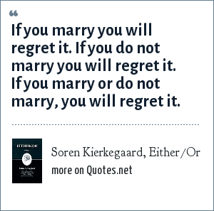 Soren Kierkegaard, Either/Or: If you marry you will regret it. If you do not marry you will regret it. If you marry or do not marry, you will regret it.
