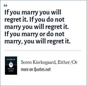 Soren Kierkegaard Eitheror If You Marry You Will Regret It If