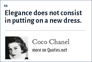 Coco Chanel: Elegance does not consist in putting on a new dress.