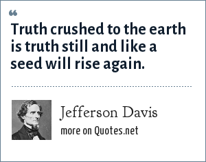 Jefferson Davis: Truth crushed to the earth is truth still and like a seed will rise again.
