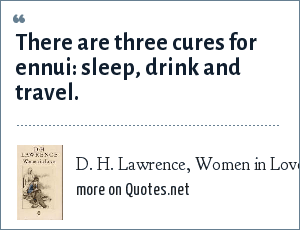 D. H. Lawrence, Women in Love: There are three cures for ennui: sleep, drink and travel.