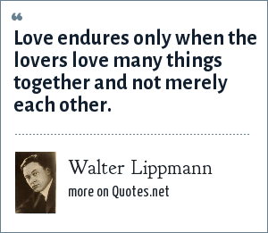 Walter Lippmann: Love endures only when the lovers love many things together and not merely each other.