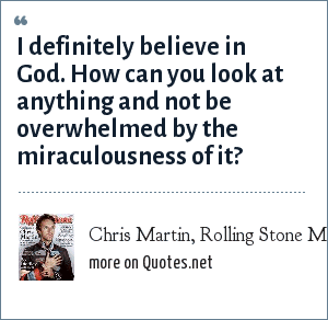 Chris Martin, Rolling Stone Magazine: I definitely believe in God. How can you look at anything and not be overwhelmed by the miraculousness of it?