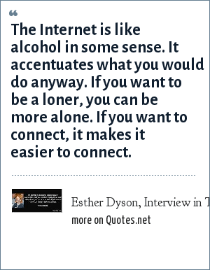 Esther Dyson, Interview in Time Magazine, October 2005: The Internet is like alcohol in some sense. It accentuates what you would do anyway. If you want to be a loner, you can be more alone. If you want to connect, it makes it easier to connect.