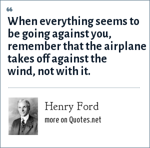 Henry Ford: When everything seems to be going against you, remember that the airplane takes off against the wind, not with it.