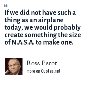 Ross Perot: If we did not have such a thing as an airplane today, we would probably create something the size of N.A.S.A. to make one.