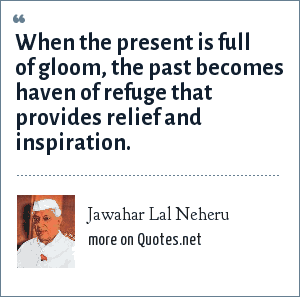 Jawahar Lal Neheru: When the present is full of gloom, the past becomes haven of refuge that provides relief and inspiration.
