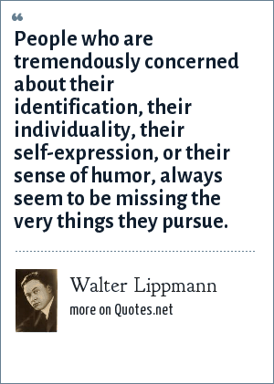 Walter Lippmann: People who are tremendously concerned about their identification, their individuality, their self-expression, or their sense of humor, always seem to be missing the very things they pursue.