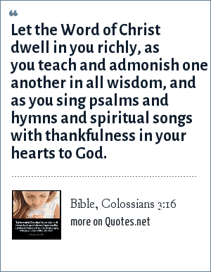 Bible, Colossians 3:16: Let the Word of Christ dwell in you richly, as you teach and admonish one another in all wisdom, and as you sing psalms and hymns and spiritual songs with thankfulness in your hearts to God.