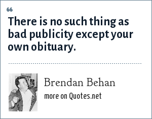 Brendan Behan: There is no such thing as bad publicity except your own obituary.