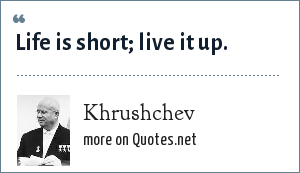 Khrushchev: Life is short; live it up.