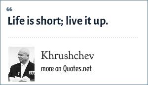 Khrushchev: Life is short; live it up.